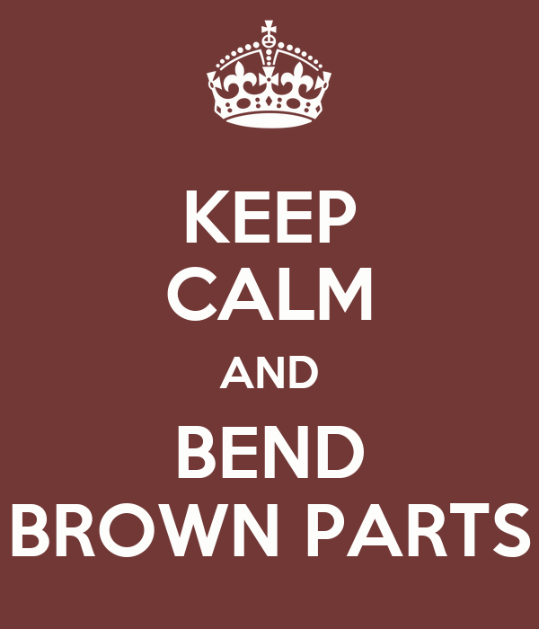 KEEP CALM AND BEND BROWN PARTS