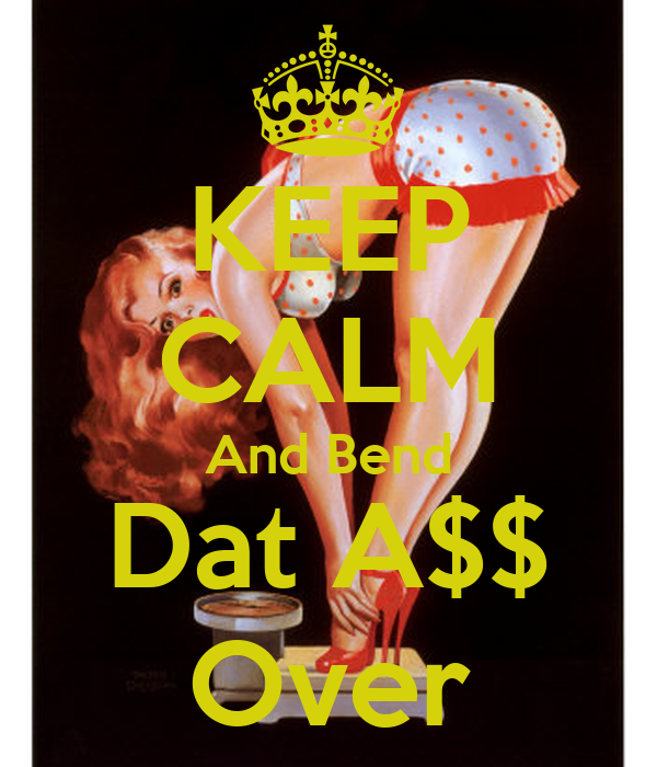 KEEP CALM And Bend Dat A$$ Over