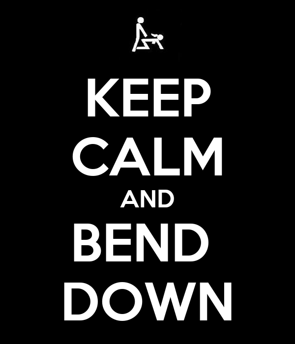 KEEP CALM AND BEND  DOWN