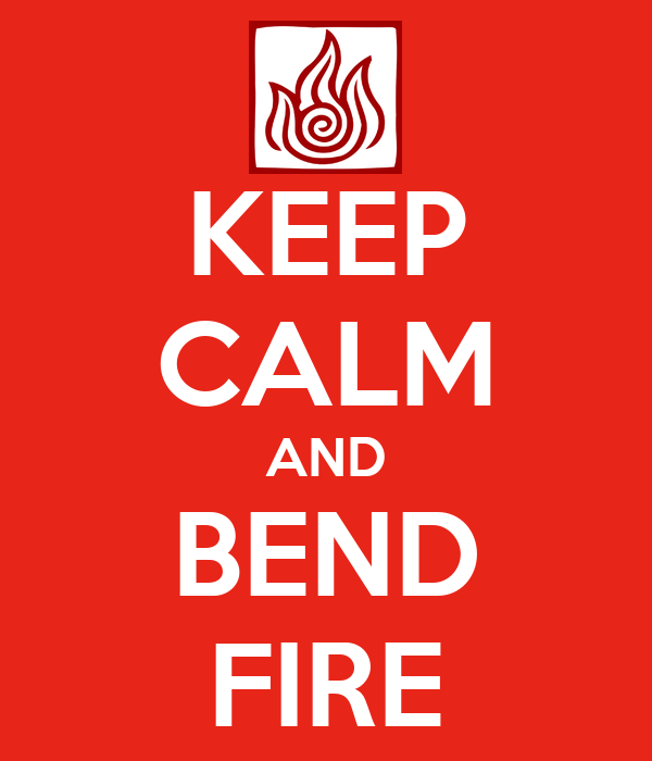 KEEP CALM AND BEND FIRE
