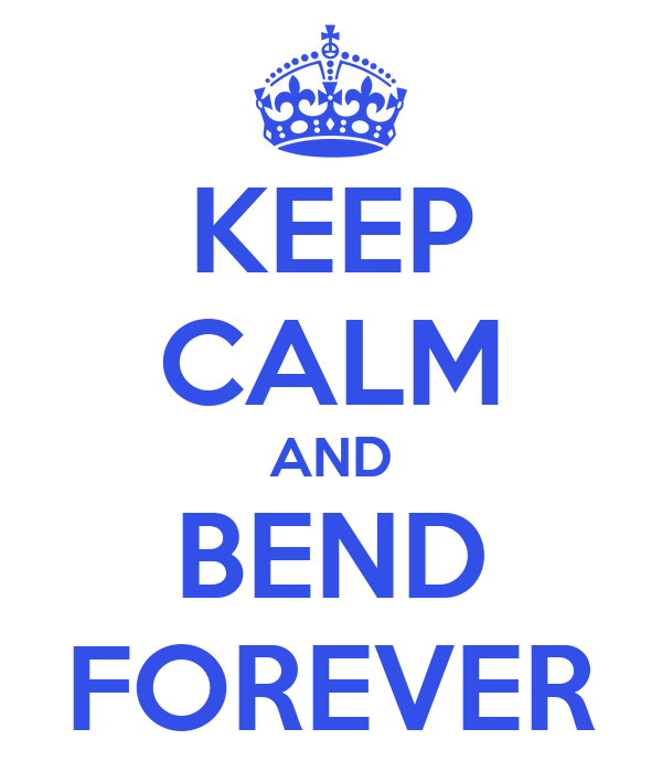 KEEP CALM AND BEND FOREVER