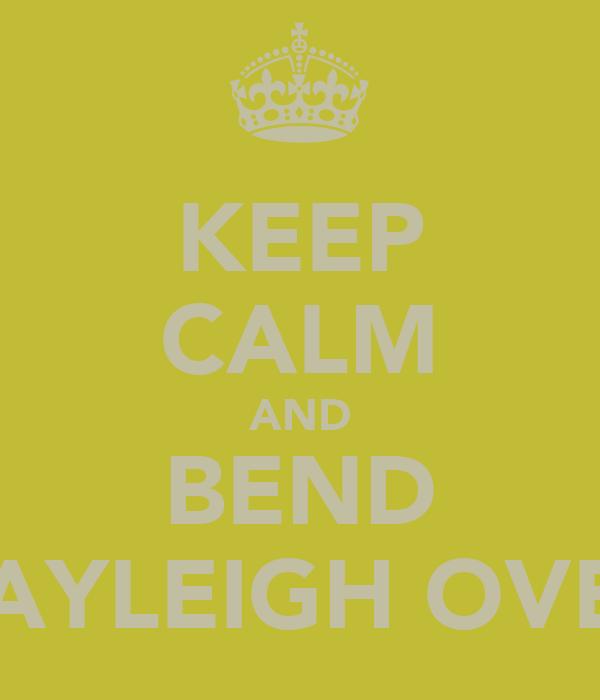 KEEP CALM AND BEND KAYLEIGH OVER