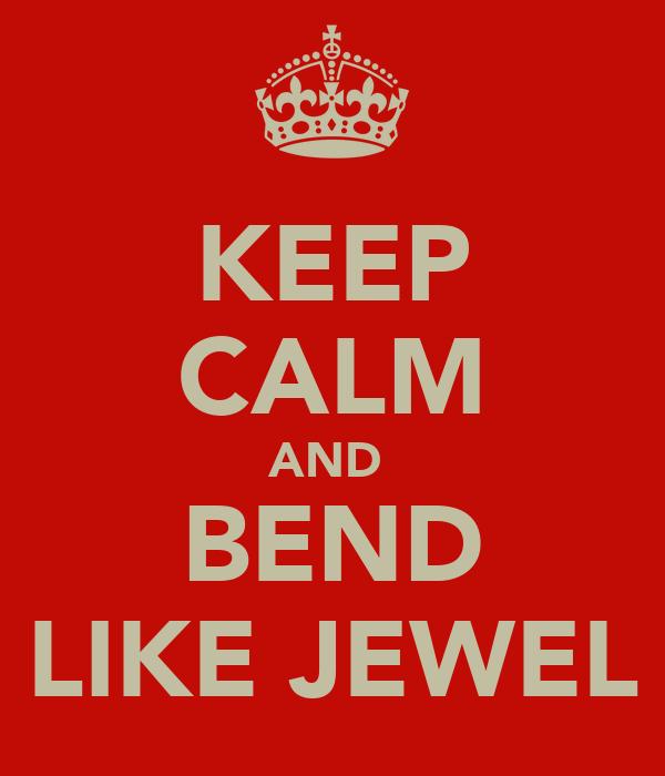 KEEP CALM AND  BEND LIKE JEWEL