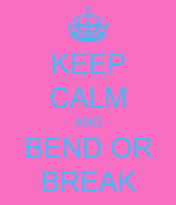 KEEP CALM AND BEND OR BREAK
