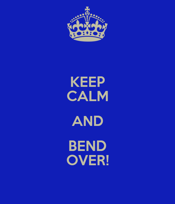 KEEP CALM AND BEND OVER!