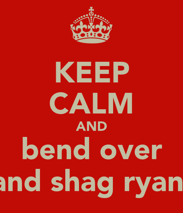 KEEP CALM AND bend over and shag ryan