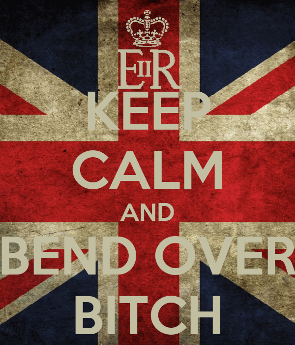 KEEP CALM AND BEND OVER BITCH