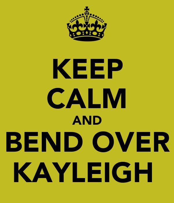 KEEP CALM AND BEND OVER KAYLEIGH