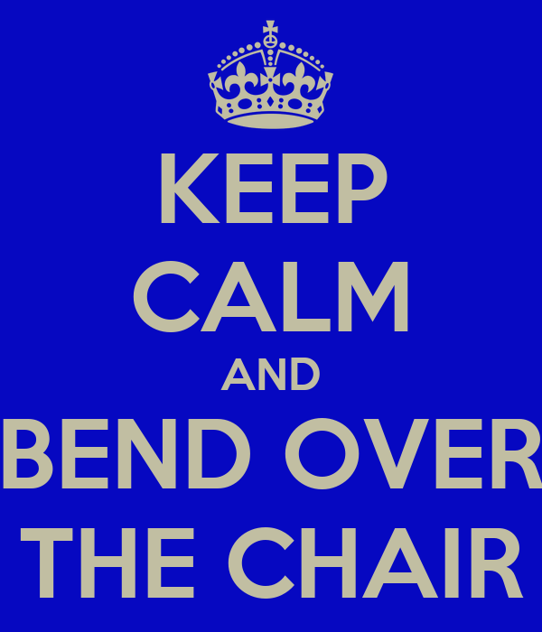KEEP CALM AND BEND OVER THE CHAIR