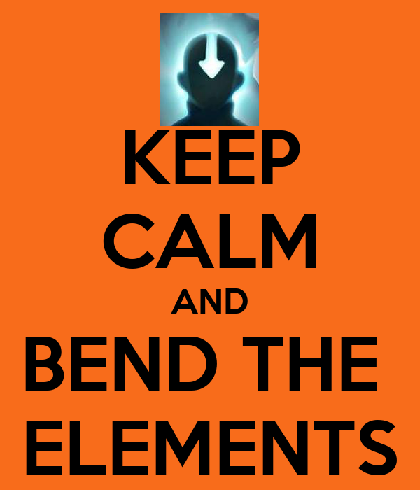 KEEP CALM AND BEND THE  ELEMENTS