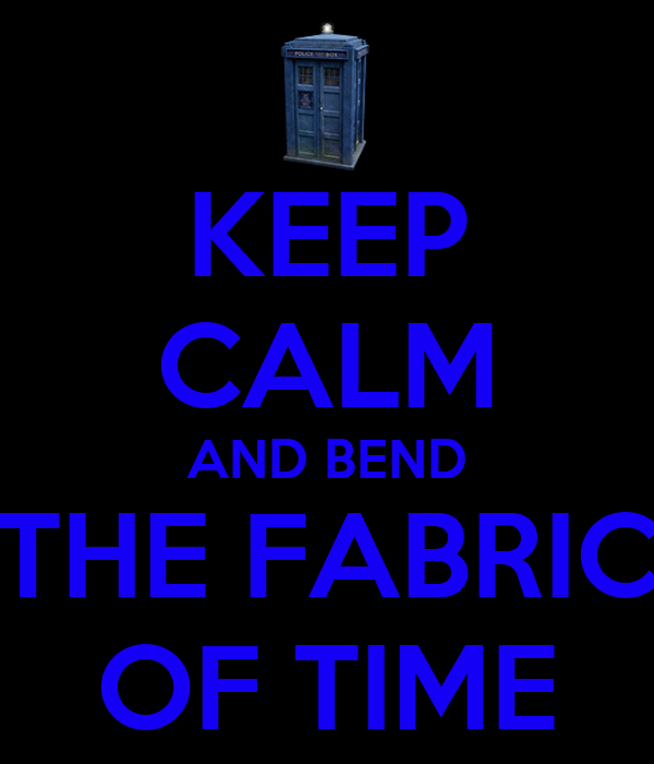 KEEP CALM AND BEND THE FABRIC OF TIME