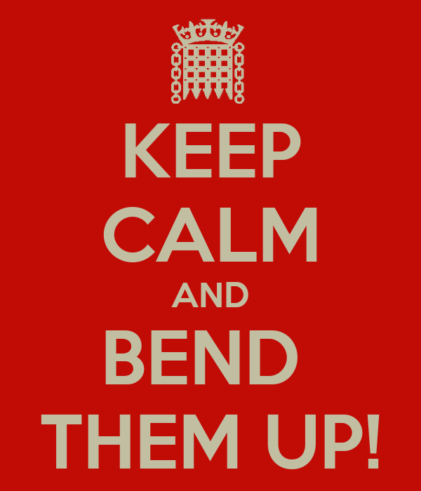 KEEP CALM AND BEND  THEM UP!