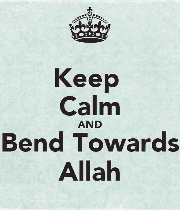 Keep  Calm AND Bend Towards Allah
