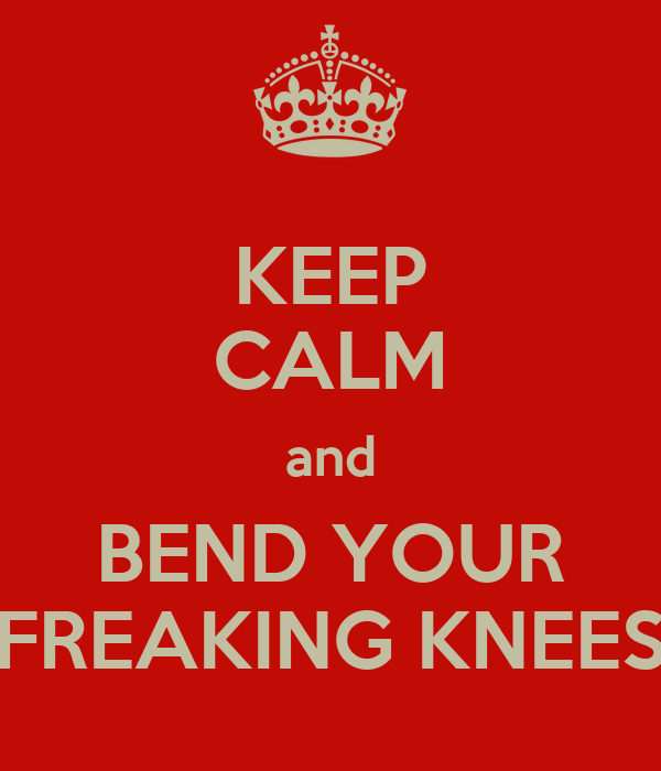 KEEP CALM and BEND YOUR FREAKING KNEES