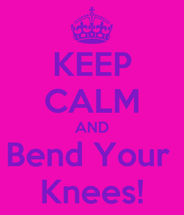 KEEP CALM AND Bend Your  Knees!