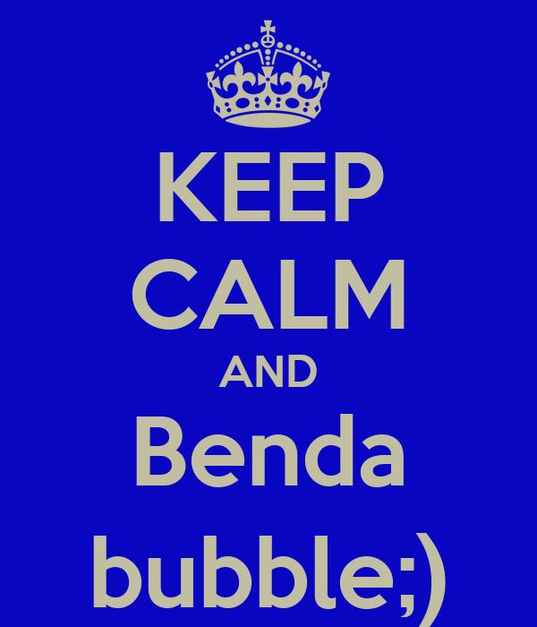 KEEP CALM AND Benda bubble;)