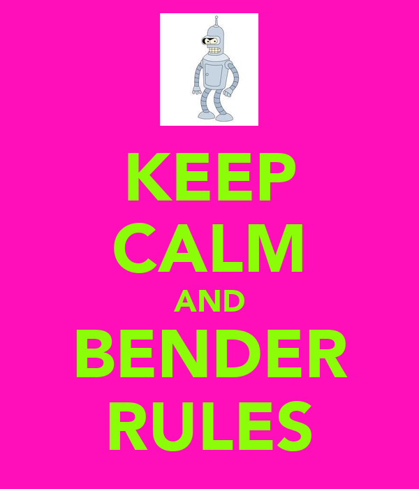 KEEP CALM AND BENDER RULES