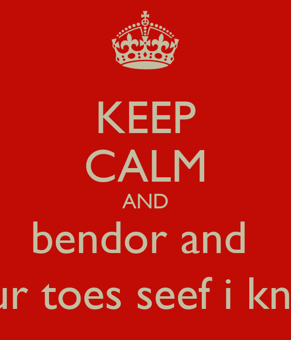 KEEP CALM AND bendor and  touch your toes seef i know you :)