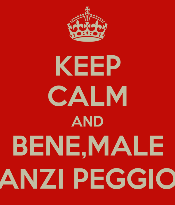 KEEP CALM AND BENE,MALE ANZI PEGGIO