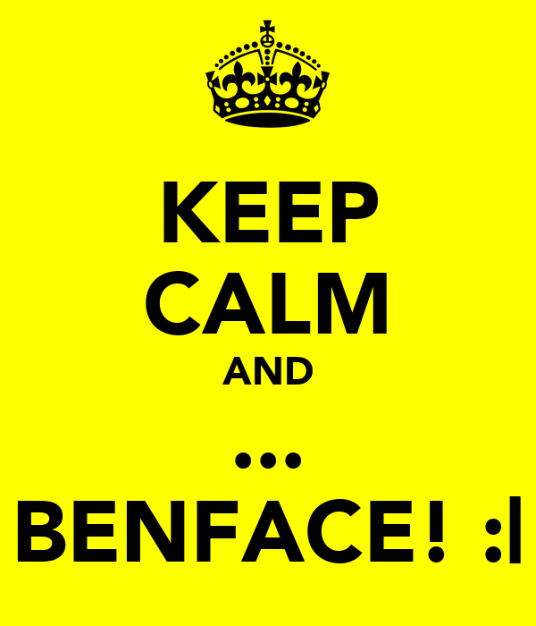 KEEP CALM AND ... BENFACE! :|
