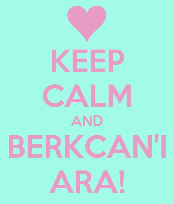 KEEP CALM AND BERKCAN'I ARA!