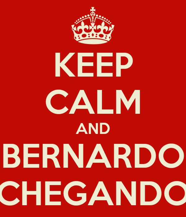 KEEP CALM AND BERNARDO CHEGANDO