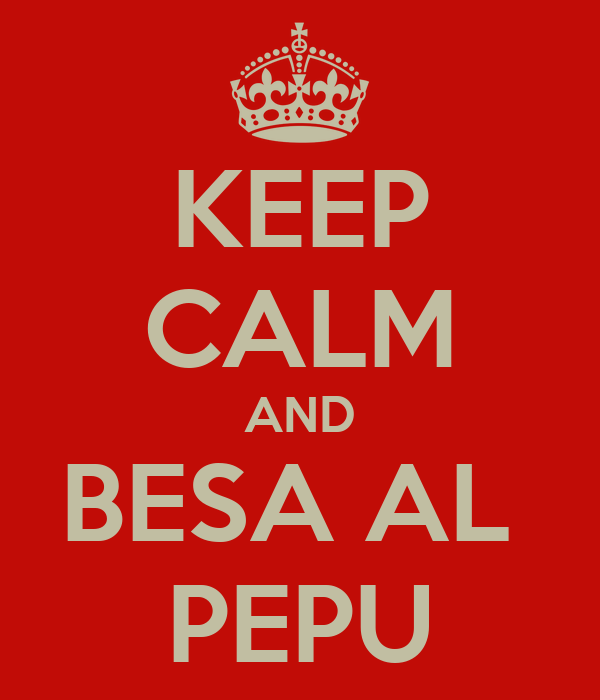 KEEP CALM AND BESA AL  PEPU