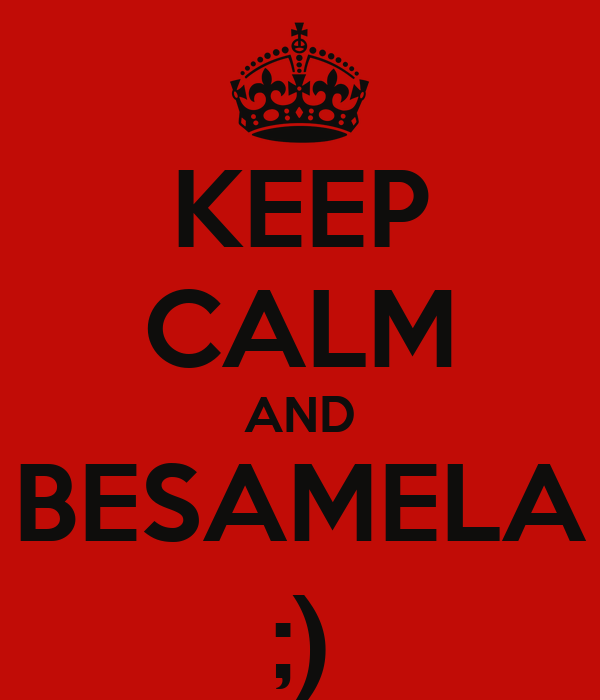 KEEP CALM AND BESAMELA ;)