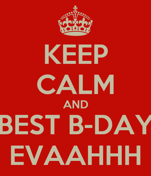 KEEP CALM AND BEST B-DAY EVAAHHH