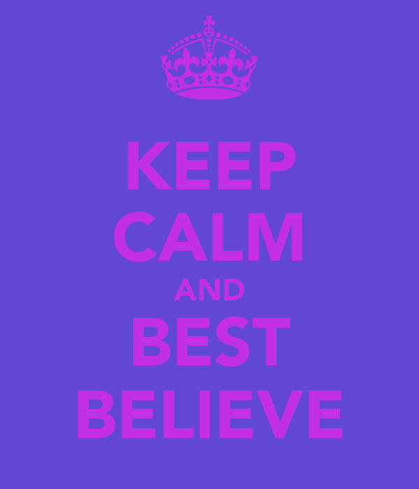 KEEP CALM AND BEST BELIEVE