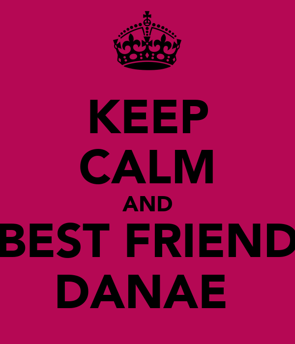 KEEP CALM AND BEST FRIEND DANAE