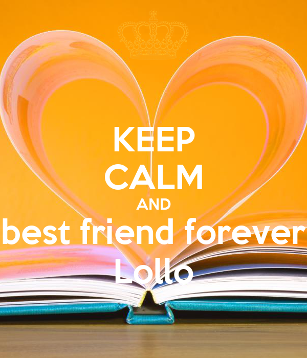 KEEP CALM AND best friend forever Lollo