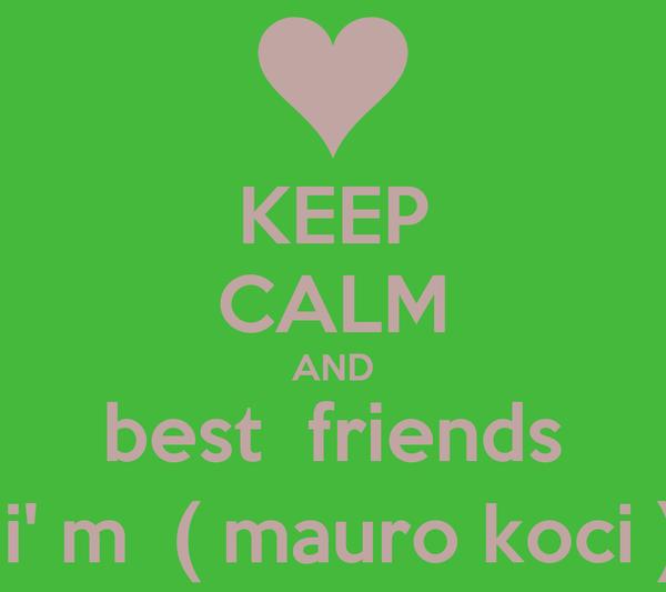 KEEP CALM AND best  friends  i' m  ( mauro koci )