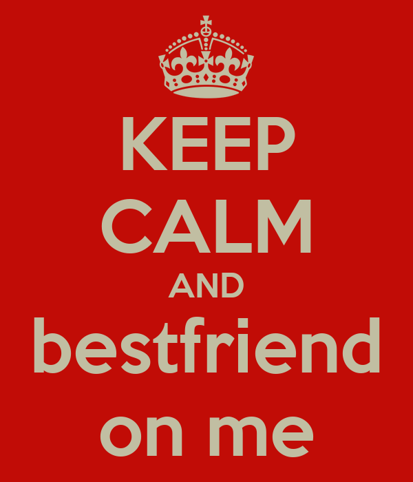 KEEP CALM AND bestfriend on me