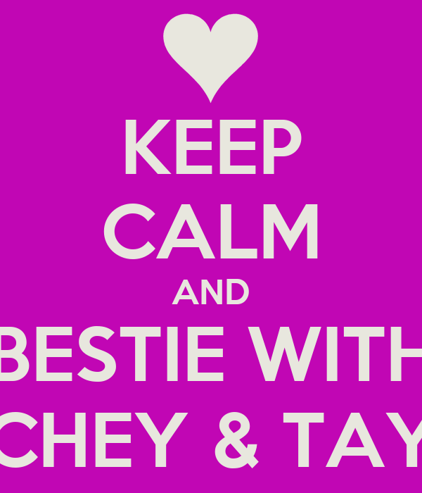 KEEP CALM AND BESTIE WITH CHEY & TAY