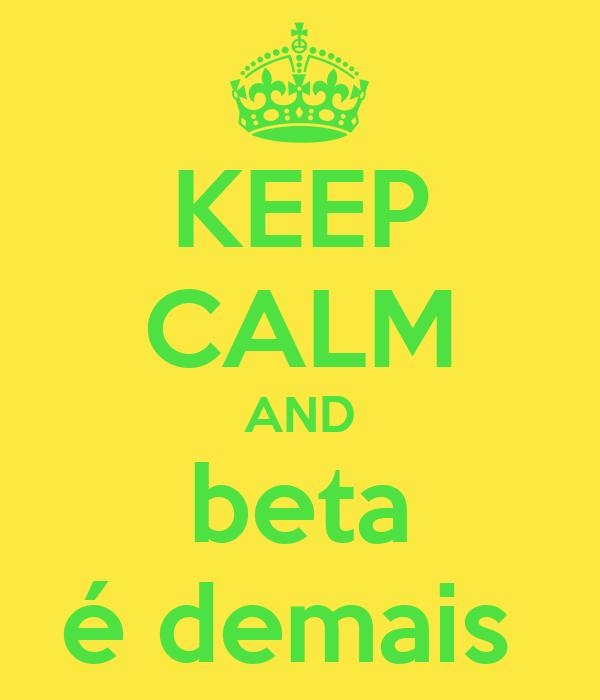 KEEP CALM AND beta é demais