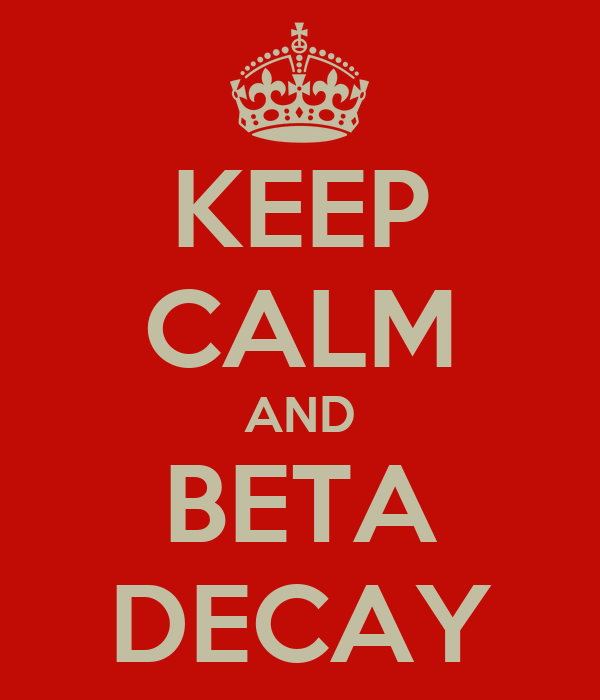 KEEP CALM AND BETA DECAY