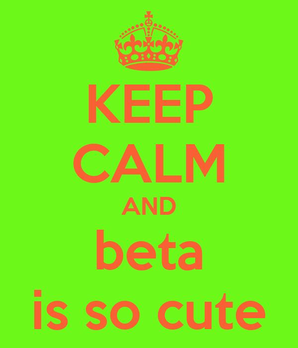 KEEP CALM AND beta is so cute