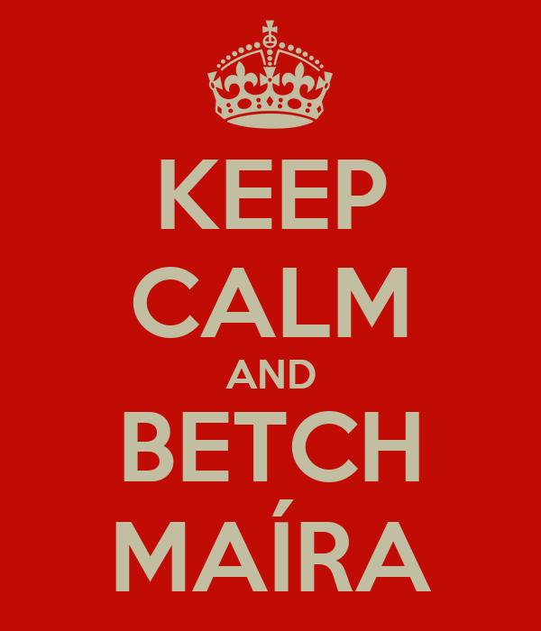 KEEP CALM AND BETCH MAÍRA
