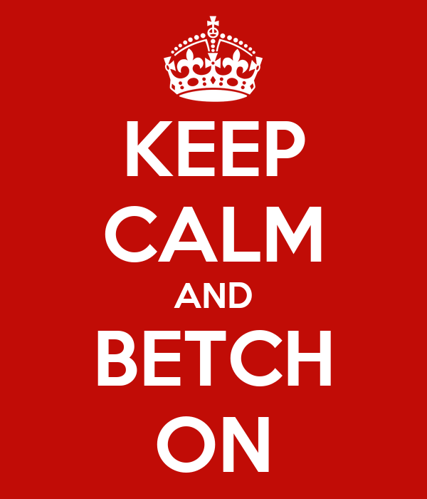 KEEP CALM AND BETCH ON