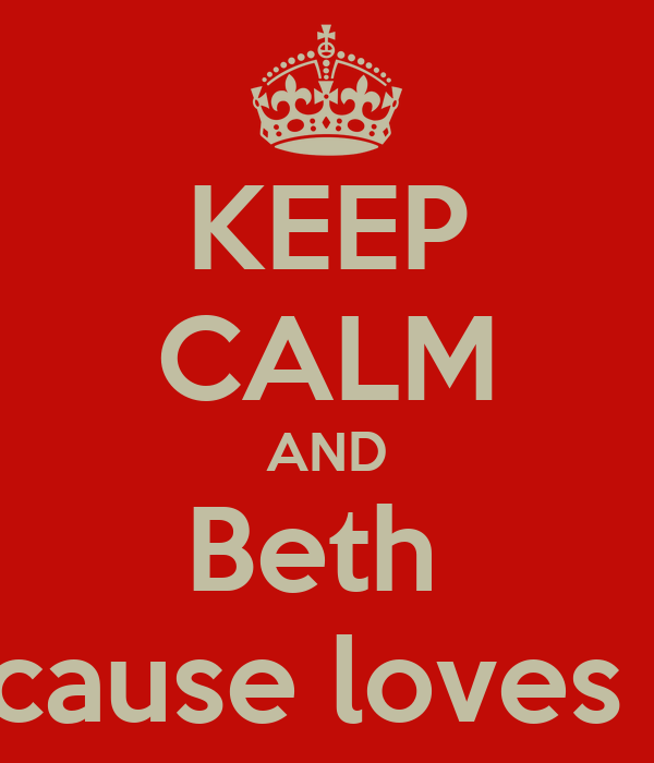 KEEP CALM AND Beth  because loves ......