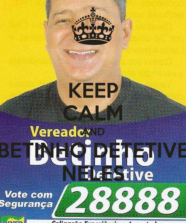 KEEP CALM AND BETINHO DETETIVE NELES