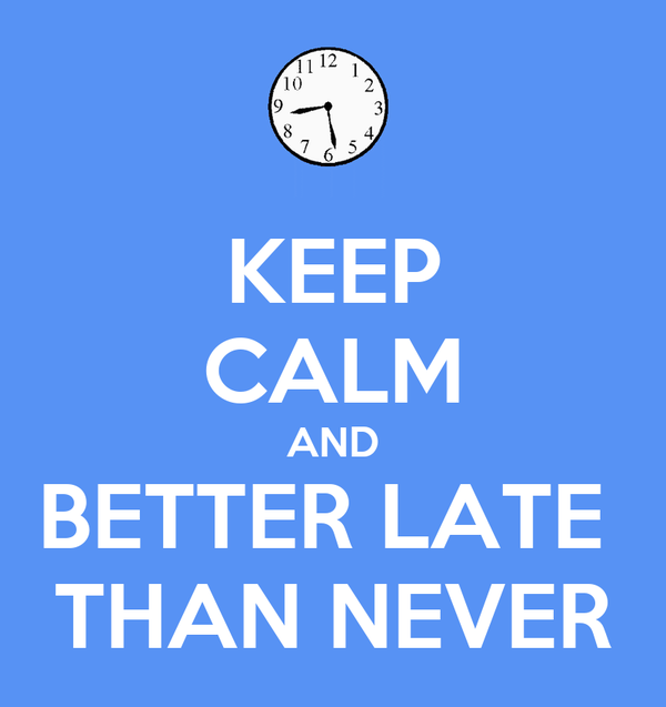 KEEP CALM AND BETTER LATE  THAN NEVER