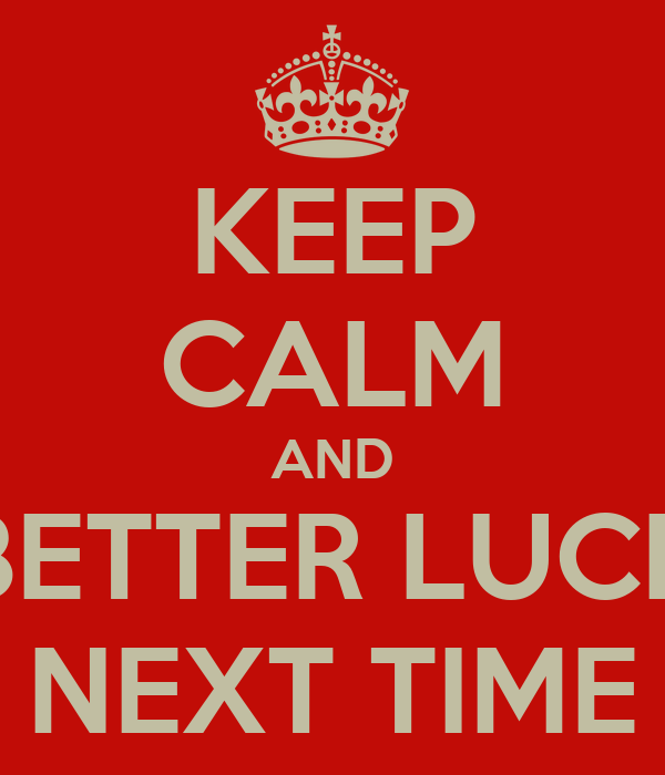 KEEP CALM AND BETTER LUCK NEXT TIME