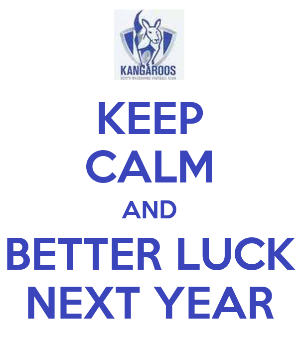 KEEP CALM AND BETTER LUCK NEXT YEAR