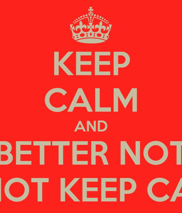KEEP CALM AND BETTER NOT DO NOT KEEP CALM...