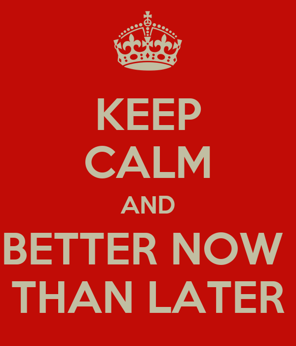 KEEP CALM AND BETTER NOW  THAN LATER