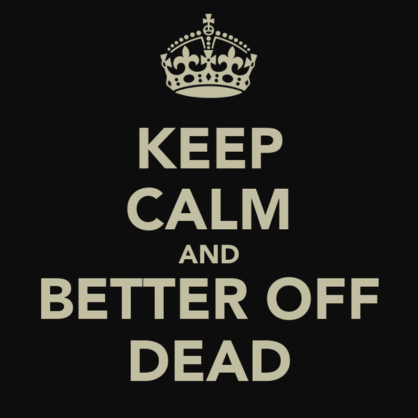 KEEP CALM AND BETTER OFF DEAD