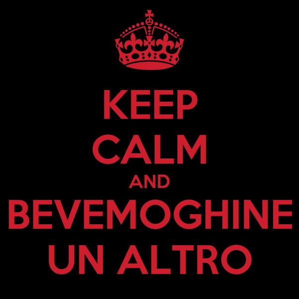 KEEP CALM AND BEVEMOGHINE UN ALTRO