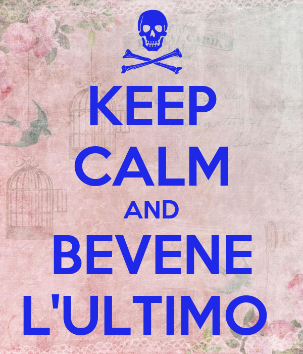KEEP CALM AND BEVENE L'ULTIMO